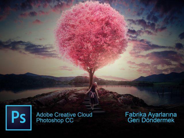 Photoshop CC Fabrika Ayarlarına Geri Alma İşlemi Nasıl Yapılır? (Resimli Anlatım)