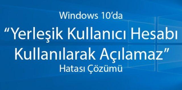 Windows 10'da 'Yerleşik Yönetici Hesabı Kullanılarak Açılmaz' Hatası ve Çözümü (Resimli Anlatım)